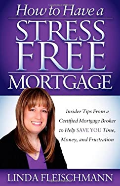 How to Have a Stress Free Mortgage: Insider Tips from a Certified Mortgage Broker to Help Save You Time, Money, and Frustration 9781614482680