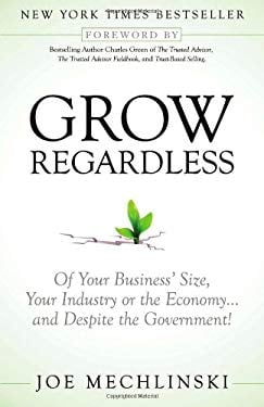 Grow Regardless: Of Your Business's Size, Your Industry or the Economy... and Despite the Government! 9781614484356