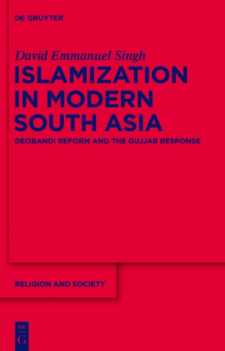 Islamization in Modern South Asia  Deobandi Reform and the Gujjar Response   RS   56 (Religion and Society)