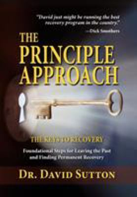The Principle Approach, the Keys to Recovery, Foundational Steps for Leaving the Past and Finding Permanent Recovery 9781614930013