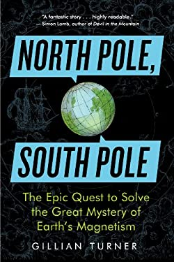 North Pole, South Pole: The Epic Quest to Solve the Great Mystery of Earth 's Magnetism 9781615190317
