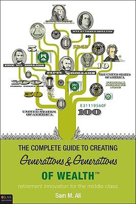 The Complete Guide to Creating Generations & Generations of Wealth: Retirement Innovation for the Middle Class 9781615664849