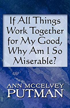 If All Things Work Together for My Good, Why Am I So Miserabif All Things Work Together for My Good, Why Am I So Miserable? Le? 9781615826230