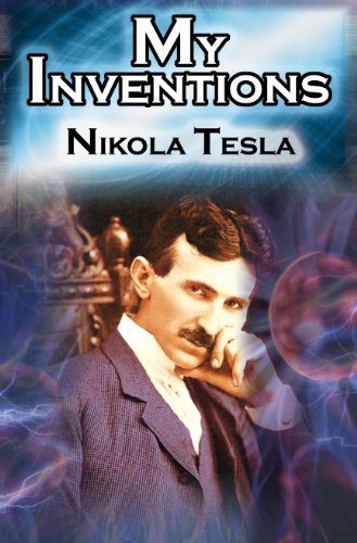 My Inventions: The Autobiography of Inventor Nikola Tesla from the Pages of Electrical Experimenter 9781615890026