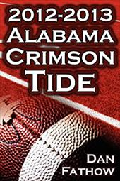 The 2012 - 2013 Alabama Crimson Tide - SEC Champions, The Pursuit of Back-to-Back BCS National Championships, & a College Football 20761991