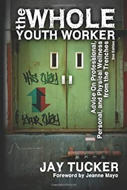The Whole Youth Worker: Advice on Professional, Personal, and Physical Wellness from the Trenches, 2nd Ed. 9781615990788