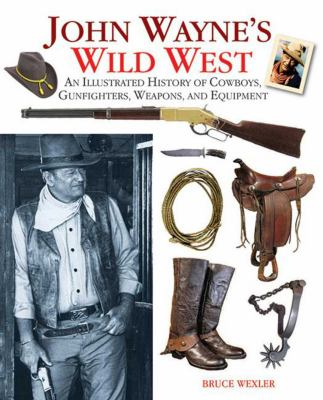 John Wayne's Wild West: An Illustrated History of Cowboys, Gunfights, Weapons, and Equipment 9781616080532
