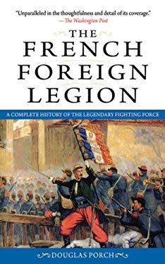 The French Foreign Legion: A Complete History of the Legendary Fighting Force 9781616080686