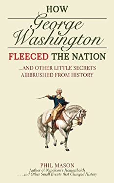 How George Washington Fleeced the Nation: And Other Little Secrets Airbrushed from History 9781616080754