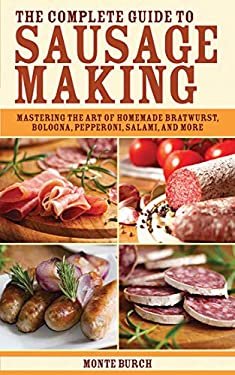 The Complete Guide to Sausage Making: Mastering the Art of Homemade Bratwurst, Bologna, Pepperoni, Salami, and More 9781616081287