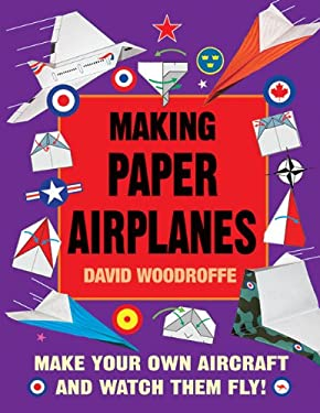 Making Paper Airplanes: Make Your Own Aircraft and Watch Them Fly! 9781616081478