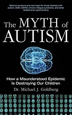 The Myth of Autism: How a Misunderstood Epidemic Is Destroying Our Children 9781616081713