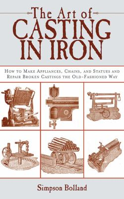 The Art of Casting in Iron: How to Make Appliances, Chains, and Statues and Repair Broken Castings the Old-Fashioned Way 9781616081836