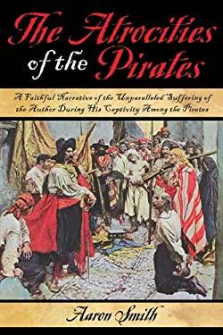 The Atrocities of the Pirates: A Faithful Narrative of the Unparalleled Suffering of the Author During His Captivity Among the Pirates 9781616081942