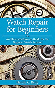 Watch Repair for Beginners: An Illustrated How-To-Guide for the Beginner Watch Repairer 9781616083731
