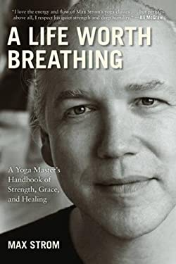 A Life Worth Breathing: A Yoga Master's Handbook of Strength, Grace, and Healing 9781616084271