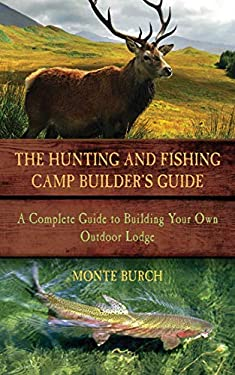 The Hunting & Fishing Camp Builder's Guide: A Complete Guide to Building Your Own Outdoor Lodge 9781616084660
