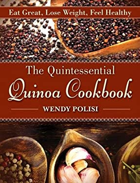 The Quintessential Quinoa Cookbook: Eat Great, Lose Weight, Feel Healthy 9781616085353