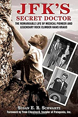 JFK's Secret Doctor: The Remarkable Life of Medical Pioneer and Legendary Rock Climber Hans Kraus 9781616085476