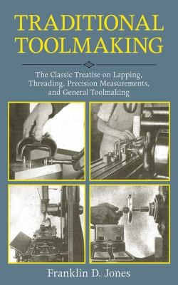 Traditional Toolmaking: The Classic Treatise on Lapping, Threading, Precision Measurements, and General Toolmaking 9781616085537