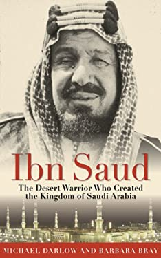 Ibn Saud: The Desert Warrior Who Created the Kingdom of Saudi Arabia 9781616085797