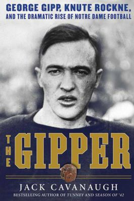 The Gipper: George Gipp, Knute Rockne, and the Dramatic Rise of Notre Dame Football 9781616086015