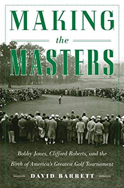 Making the Masters: Bobby Jones and the Birth of America's Greatest Golf Tournament 9781616086091