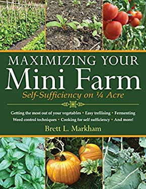 Maximizing Your Mini Farm: Self-Sufficiency on 1/4 Acre 9781616086107