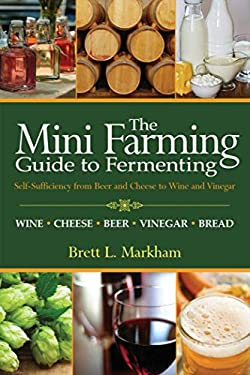 The Mini Farming Guide to Fermenting: Self-Sufficiency from Beer and Cheese to Wine and Vinegar 9781616086138