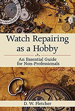 Watch Repairing as a Hobby: An Essential Guide for Non-Professionals 9781616086459