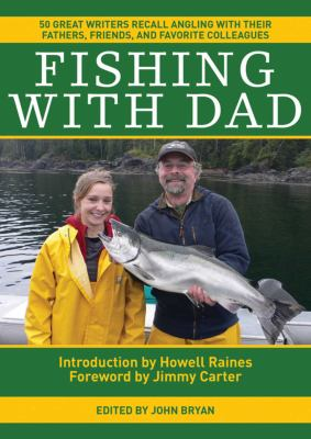 Fishing with Dad: 50 Great Writers Recall Angling with Their Fathers, Friends, and Favorite Colleagues 9781616086763