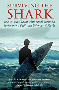 Surviving the Shark: How a Brutal Great White Attack Turned a Surfer Into a Dedicated Defender of Sharks 9781616086800