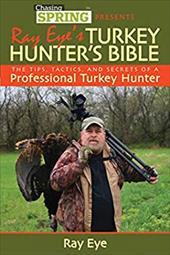 Ray Eye's Turkey Hunter's Bible: The Tips, Tactics, and Secrets of a Professional Turkey Hunter 16605752