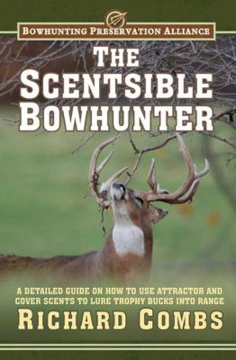 The Scentsible Bowhunter: A Detailed Guide on How to Use Attractor and Cover Scents to Lure Trophy Bucks Into Range 9781616086831