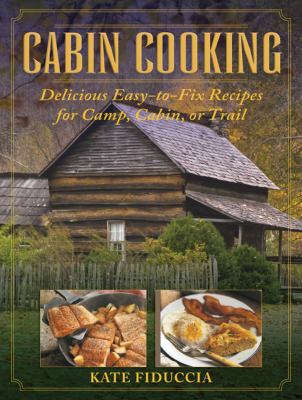Cabin Cooking: Delicious Easy-To-Fix Recipes for Camp, Cabin, or Trail 9781616086855