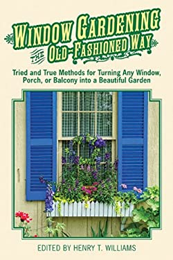 Window Gardening the Old-Fashioned Way: Tried and True Methods for Turning Any Window, Porch, or Balcony Into a Beautiful Garden 9781616087043