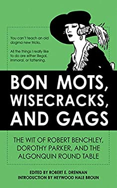 Bon Mots, Wisecracks, and Gags: The Wit of Robert Benchley, Dorothy Parker, and the Algonquin Round Table 9781616087135