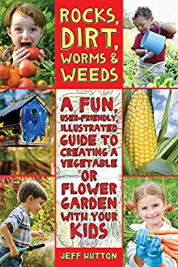Rocks, Dirt, Worms & Weeds: A Fun, User-Friendly, Illustrated Guide to Creating a Vegetable or Flower Garden with Your Kids 9781616087227