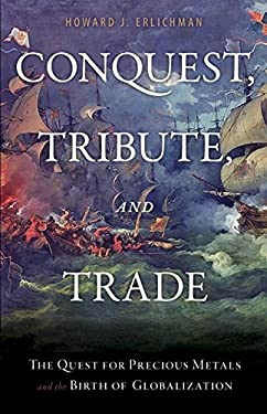 Conquest, Tribute, and Trade: The Quest for Precious Metals and the Birth of Globalization 9781616142117