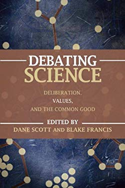 Debating Science: Deliberation, Values, and the Common Good 9781616144999