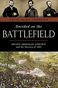 Decided on the Battlefield: Grant, Sherman, Lincoln and the Election of 1864 9781616145095
