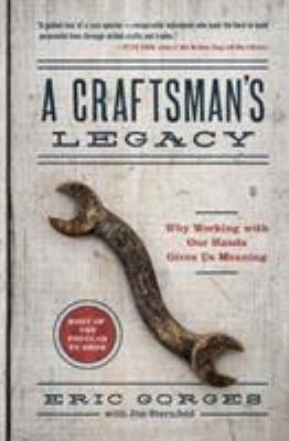 A Craftsmans Legacy: Why Working with Our Hands Gives Us Meaning
