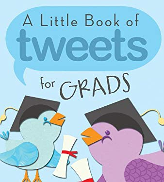 A Little Book of Tweets for Grads: 140 Bits of Inspiration in 140 Characters or Less