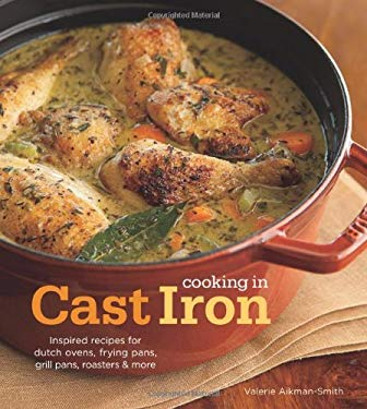Cooking in Cast Iron: Inspired Recipes for Dutch Ovens, Frying Pans, Grill Pans, Roaster, and More 9781616280338