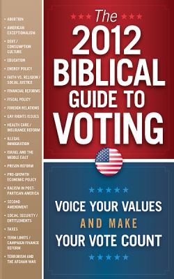 The 2012 Biblical Guide to Voting: Voice Your Values and Make Your Vote Count 9781616384661
