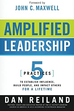 Amplified Leadership: 5 Practices to Establish Influence, Build People, and Impact Others for a Lifetime 9781616384722