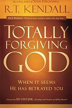 Totally Forgiving God: When It Seems He Has Betrayed You