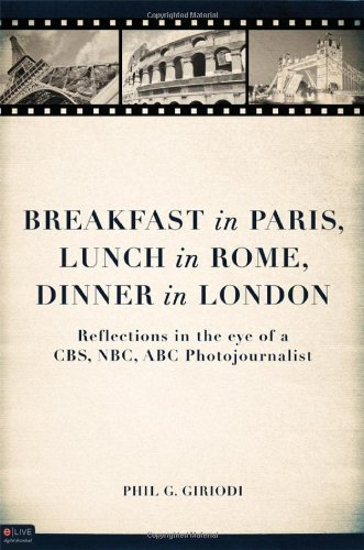 Breakfast in Paris, Lunch in Rome, Dinner in London: Reflections in the Eye of a CBS, NBC, ABC Photojournalist 9781616634735