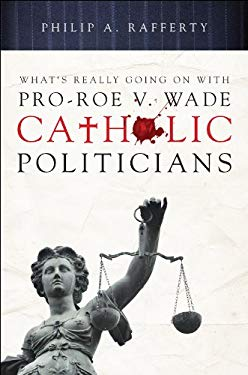What's Really Going on with Pro-Roe V. Wade Catholic Politicians 9781616636937
