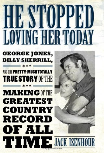 He Stopped Loving Her Today: George Jones, Billy Sherrill, and the Pretty-Much Totally True Story of the Making of the Greatest Country Record of A 9781617031014